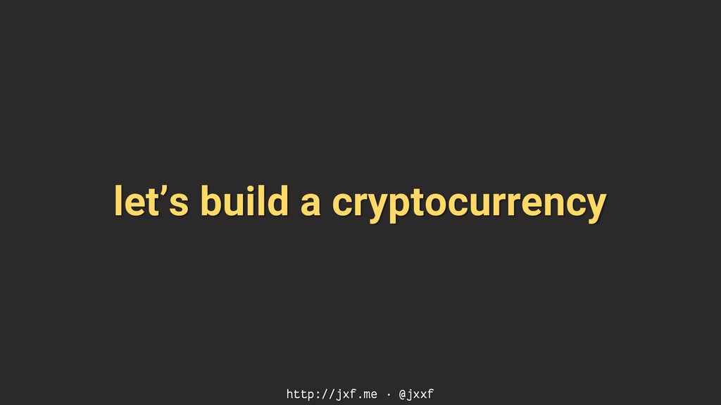 let's build a cryptocurrency http://jxf.me · @j...