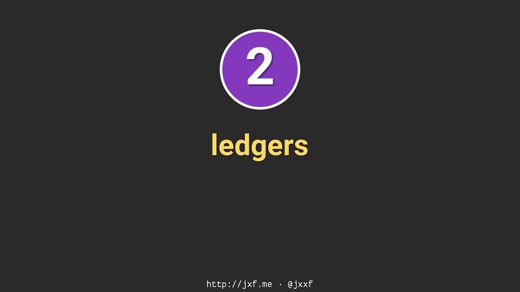 ledgers http://jxf.me · @jxxf 2