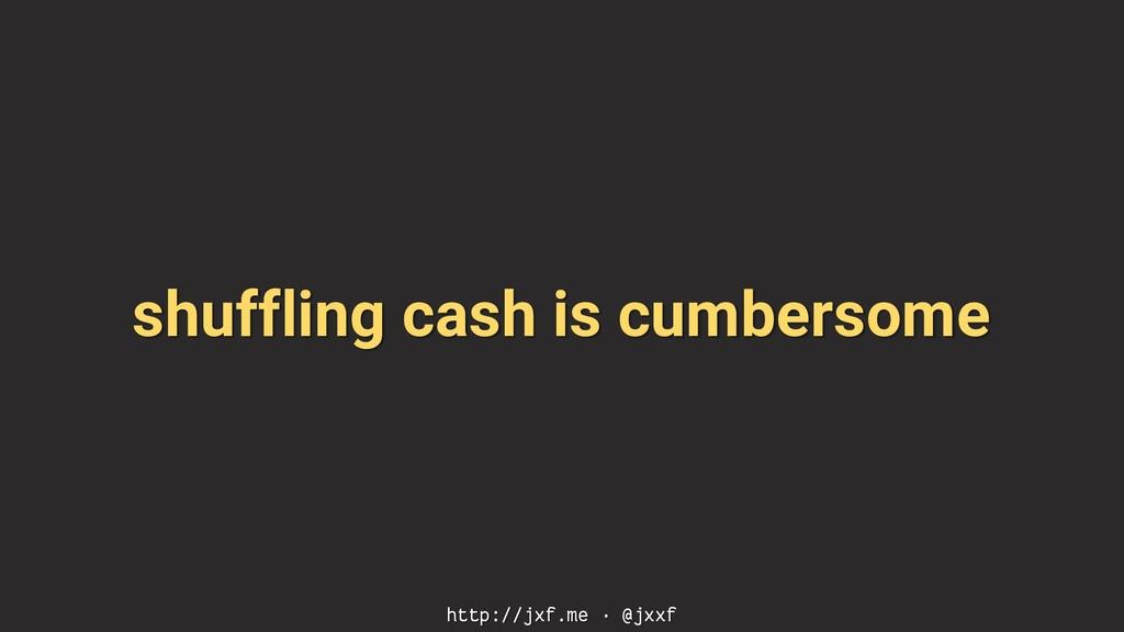 shuffling cash is cumbersome http://jxf.me · @j...