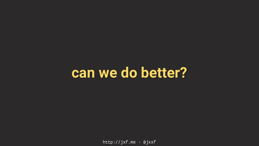 can we do better? http://jxf.me · @jxxf