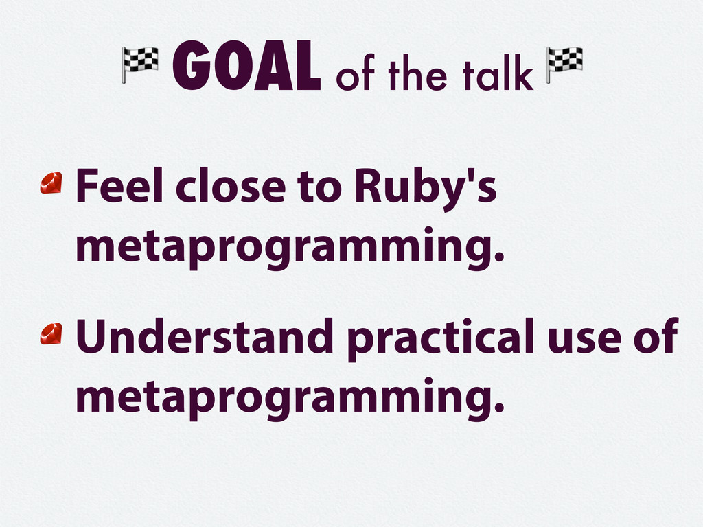 GOAL of the talk Feel close to Ruby's metaprogr...