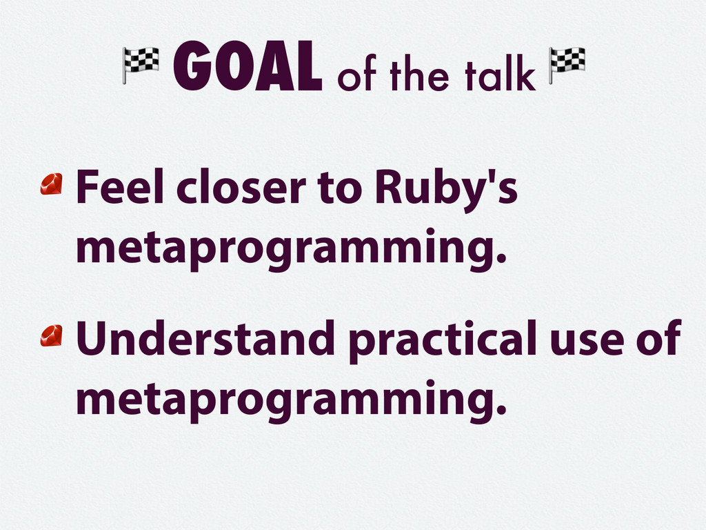 GOAL of the talk Feel closer to Ruby's metaprog...