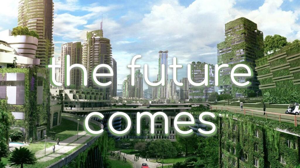 the future comes the future comes