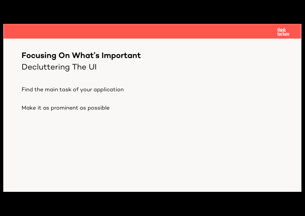 Decluttering The UI Find the main task of your ...