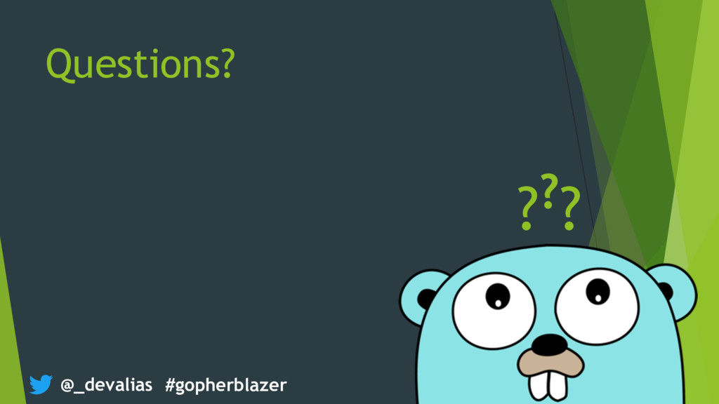 @_devalias #gopherblazer Questions? ???