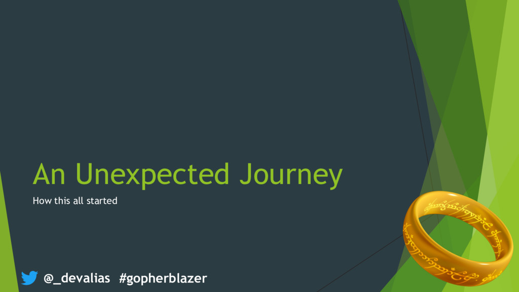 @_devalias #gopherblazer An Unexpected Journey ...