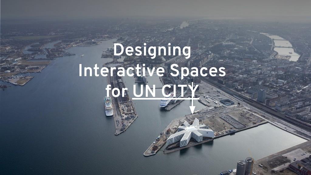 Designing Interactive Spaces for UN CITY