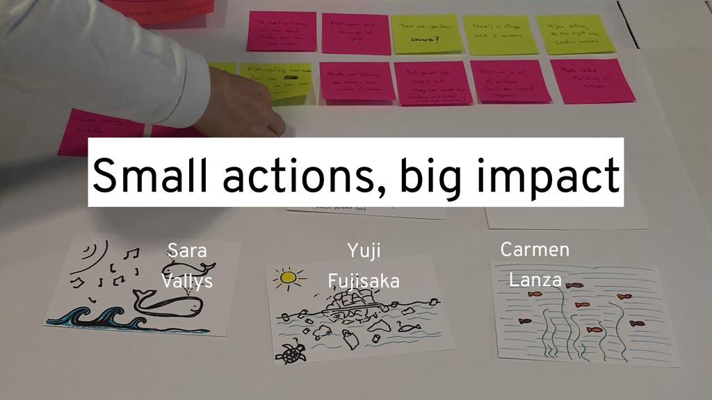 Small actions, big impact Sara Vallys Yuji Fuji...