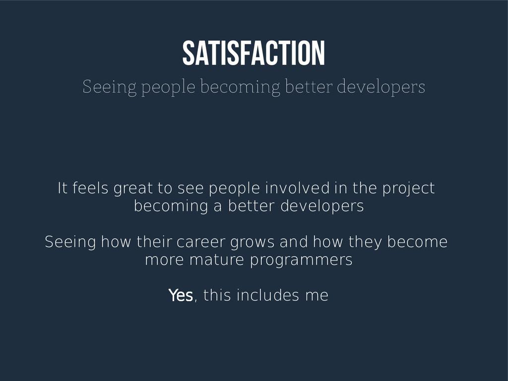 SATISFACTION Seeing people becoming better deve...