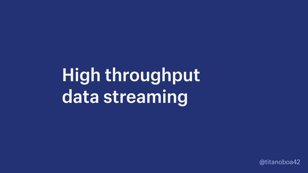 @titanoboa42 High throughput  data streaming
