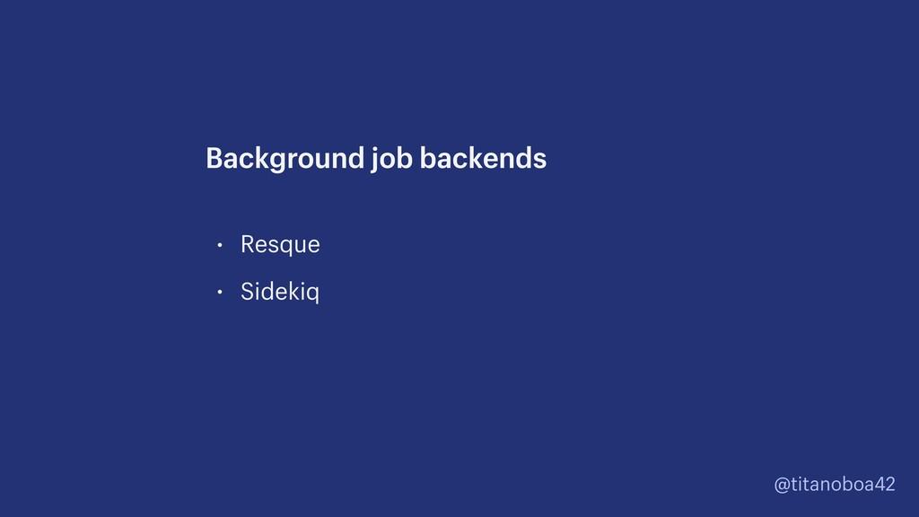 @titanoboa42 • Resque • Sidekiq Background job ...