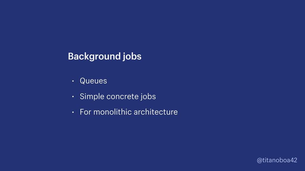 @titanoboa42 • Queues • Simple concrete jobs • ...