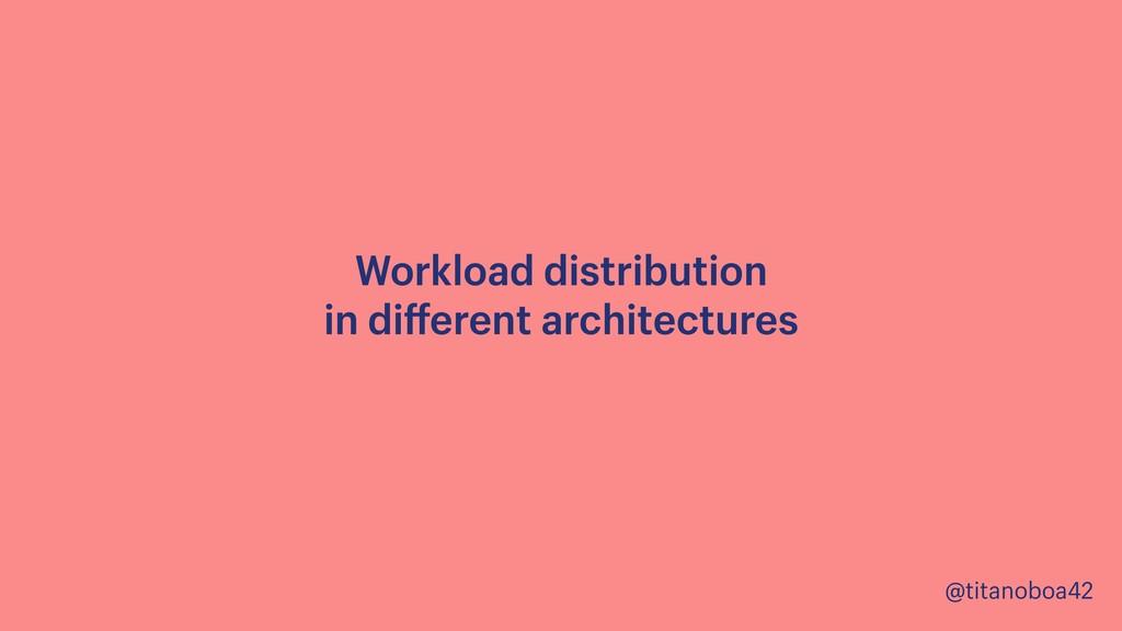 @titanoboa42 Workload distribution  in differen...