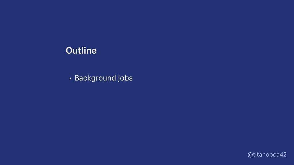 @titanoboa42 • Background jobs Outline