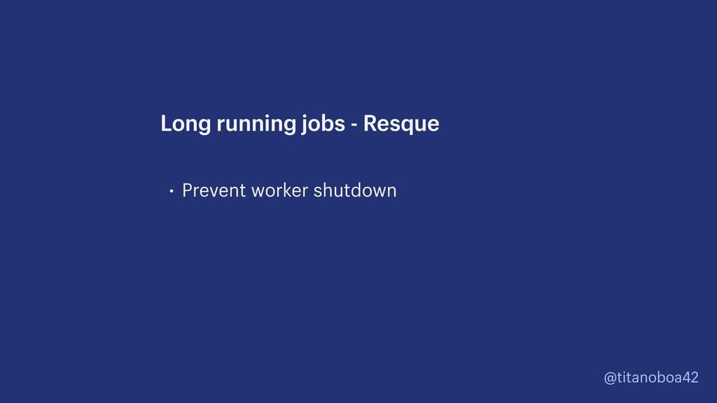@titanoboa42 • Prevent worker shutdown Long run...
