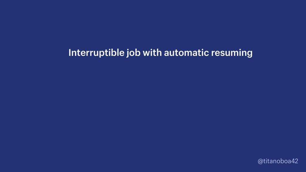 @titanoboa42 Interruptible job with automatic r...