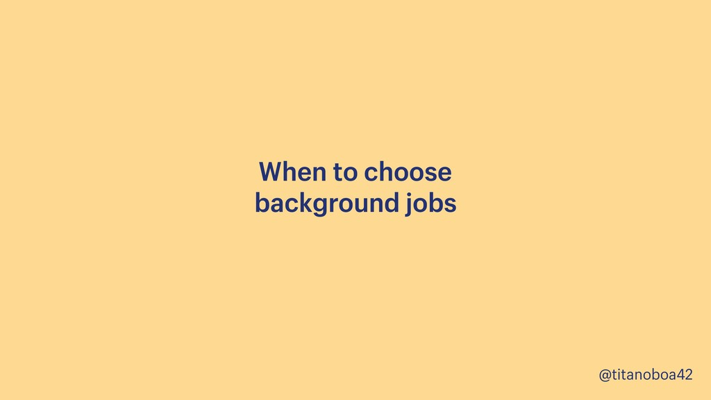 @titanoboa42 When to choose background jobs