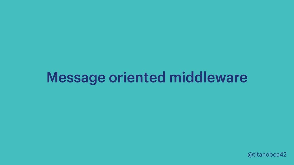 @titanoboa42 Message oriented middleware