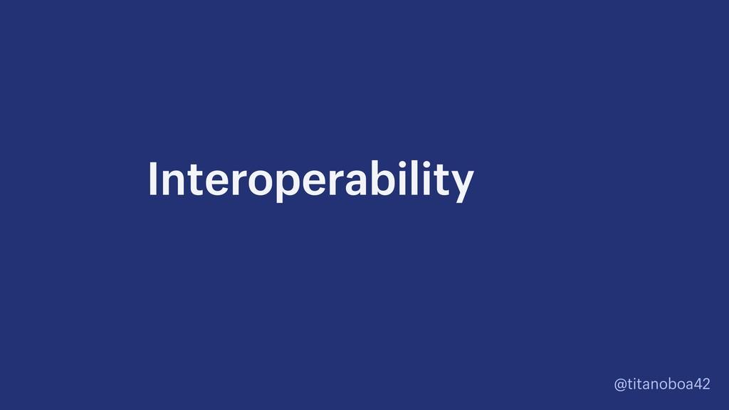 @titanoboa42 Interoperability