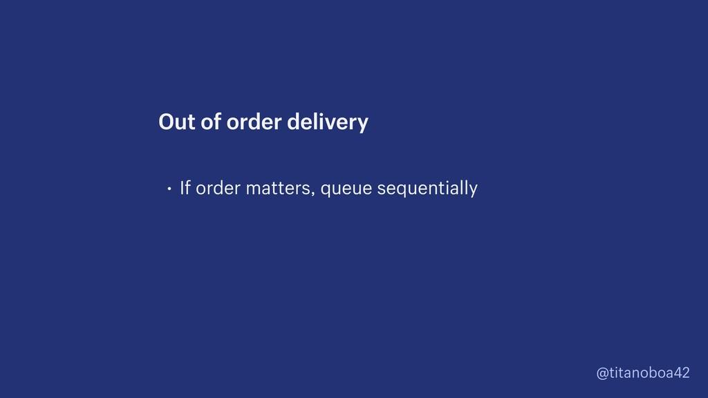 @titanoboa42 • If order matters, queue sequenti...