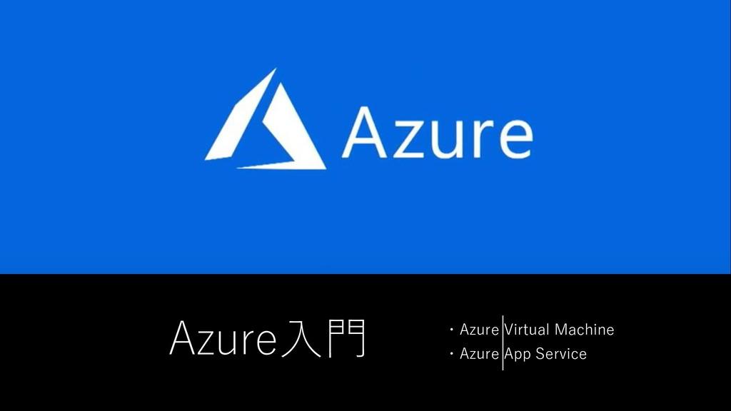 Azure入門 ・Azure Virtual Machine ・Azure App Servi...