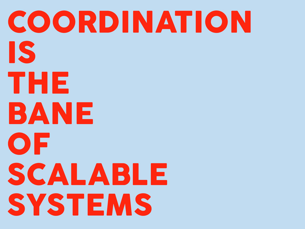 COORDINATION IS THE BANE OF SCALABLE SYSTEMS