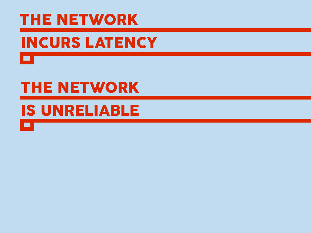THE NETWORK INCURS LATENCY THE NETWORK IS UNREL...