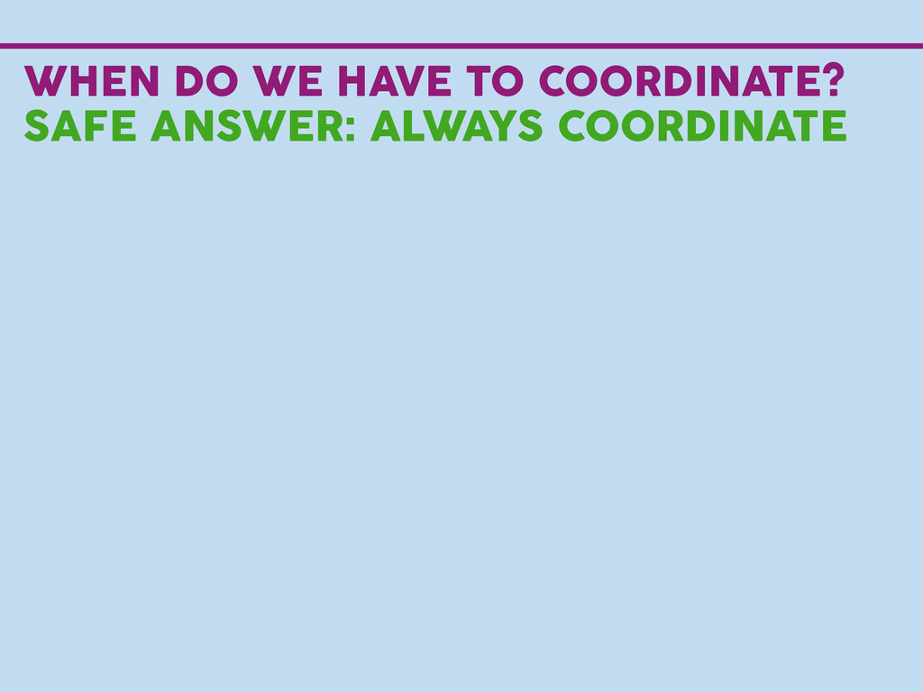 WHEN DO WE HAVE TO COORDINATE? SAFE ANSWER: ALW...