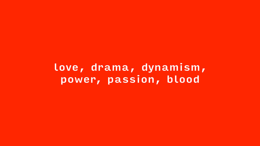 love, drama, dynamism, power, passion, blood