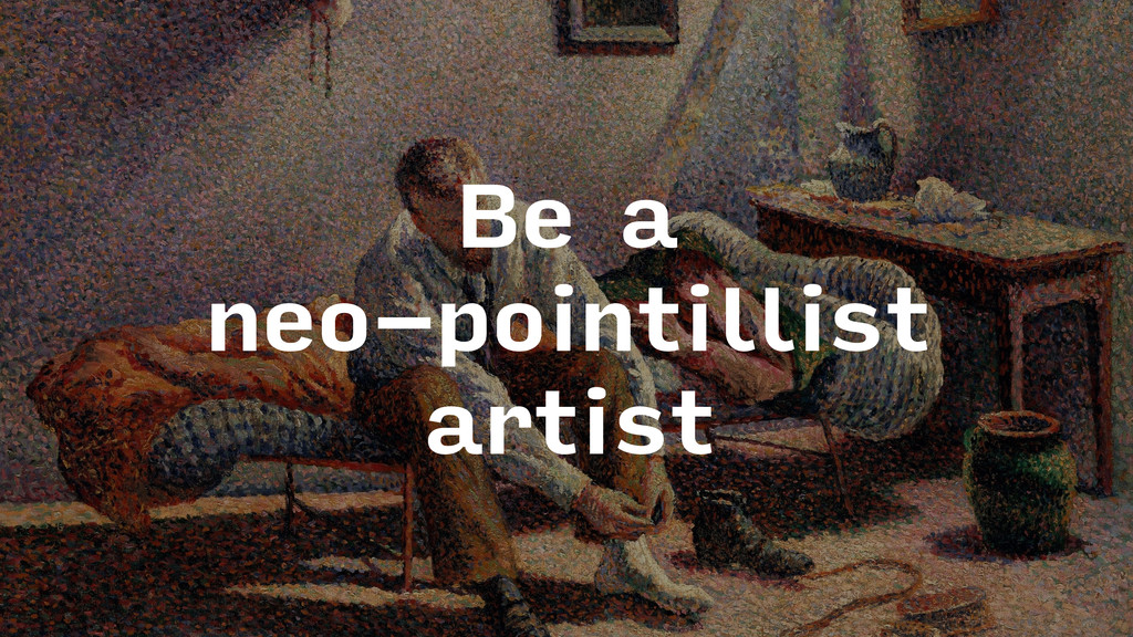 Be a neo-pointillist artist