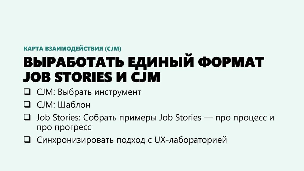 ВЫРАБОТАТЬ ЕДИНЫЙ ФОРМАТ JOB STORIES И CJM ❑ CJ...