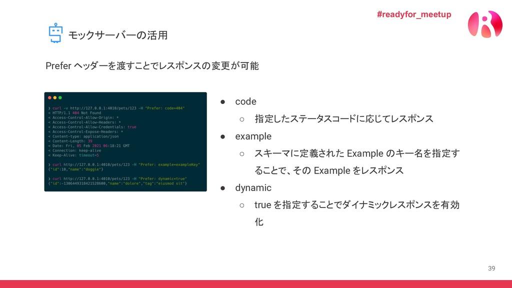 39 ● code ○ 指定したステータスコードに応じてレスポンス ● example ○ ス...