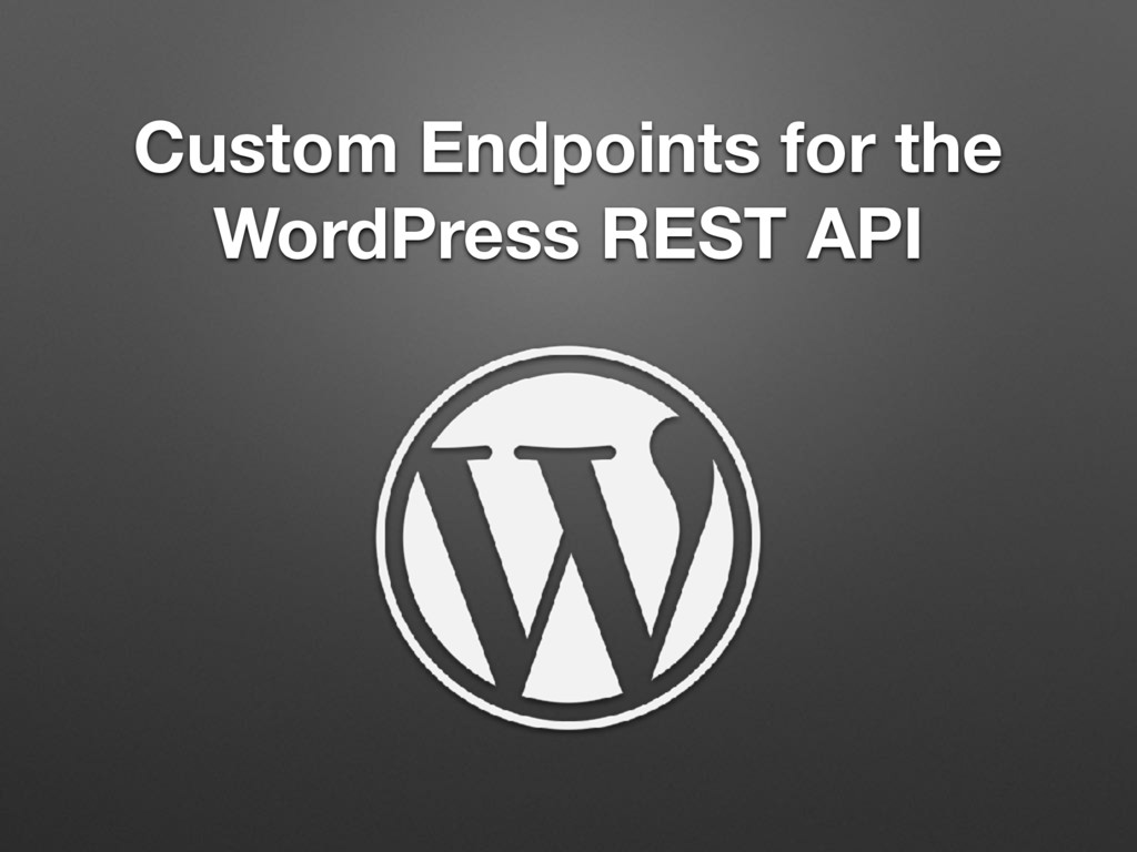 Custom Endpoints for the WordPress REST API