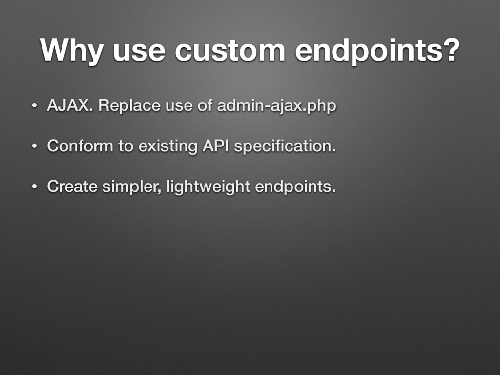 Why use custom endpoints? • AJAX. Replace use o...