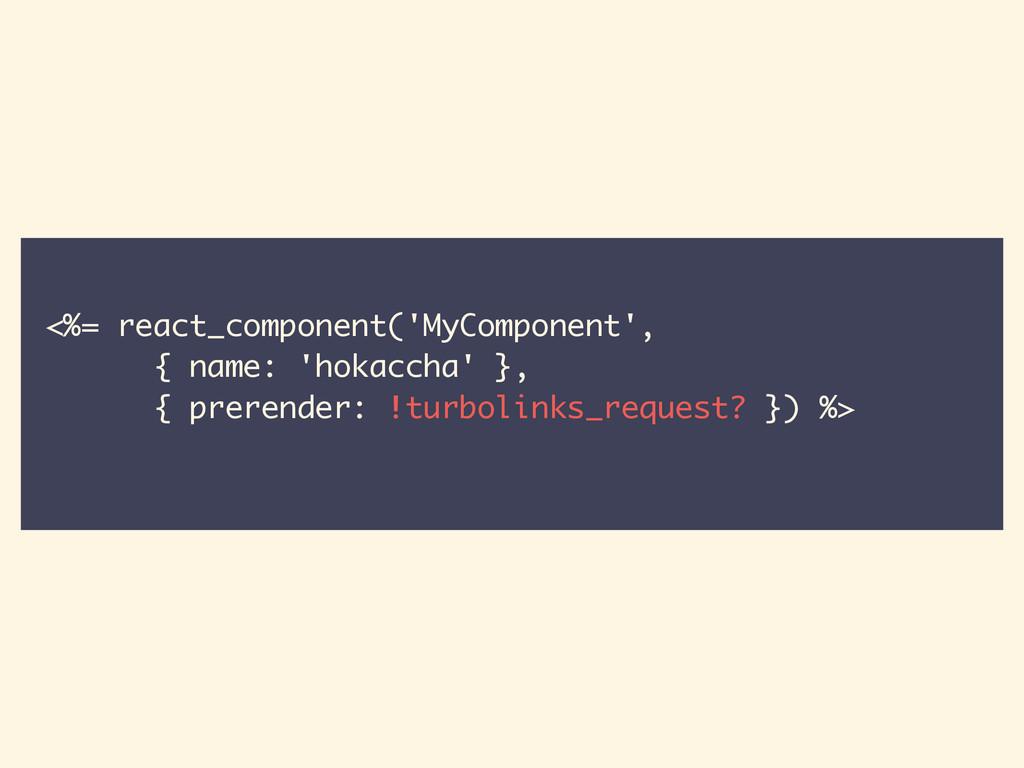 <%= react_component('MyComponent', { name: 'hok...