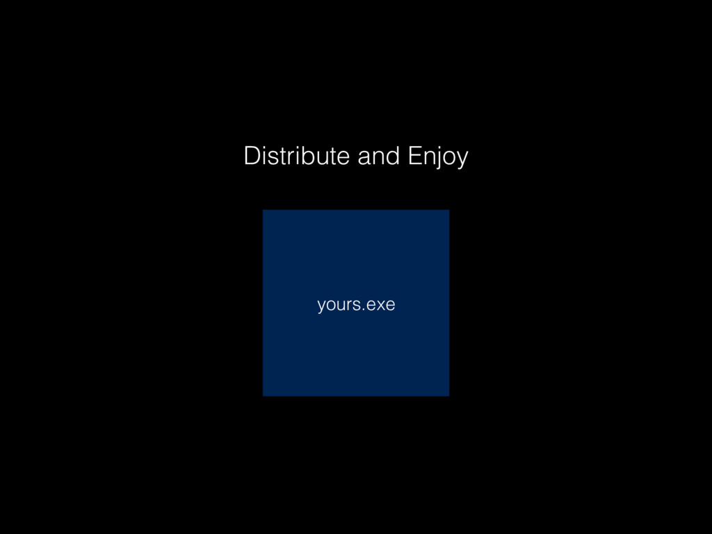 yours.exe Distribute and Enjoy