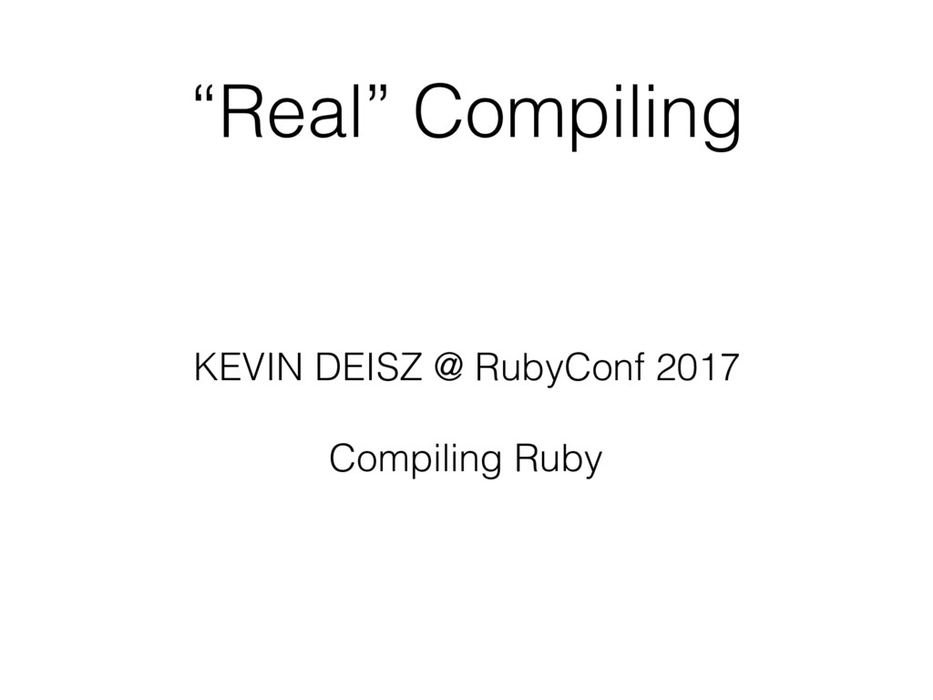 """Real"" Compiling KEVIN DEISZ @ RubyConf 2017 Co..."