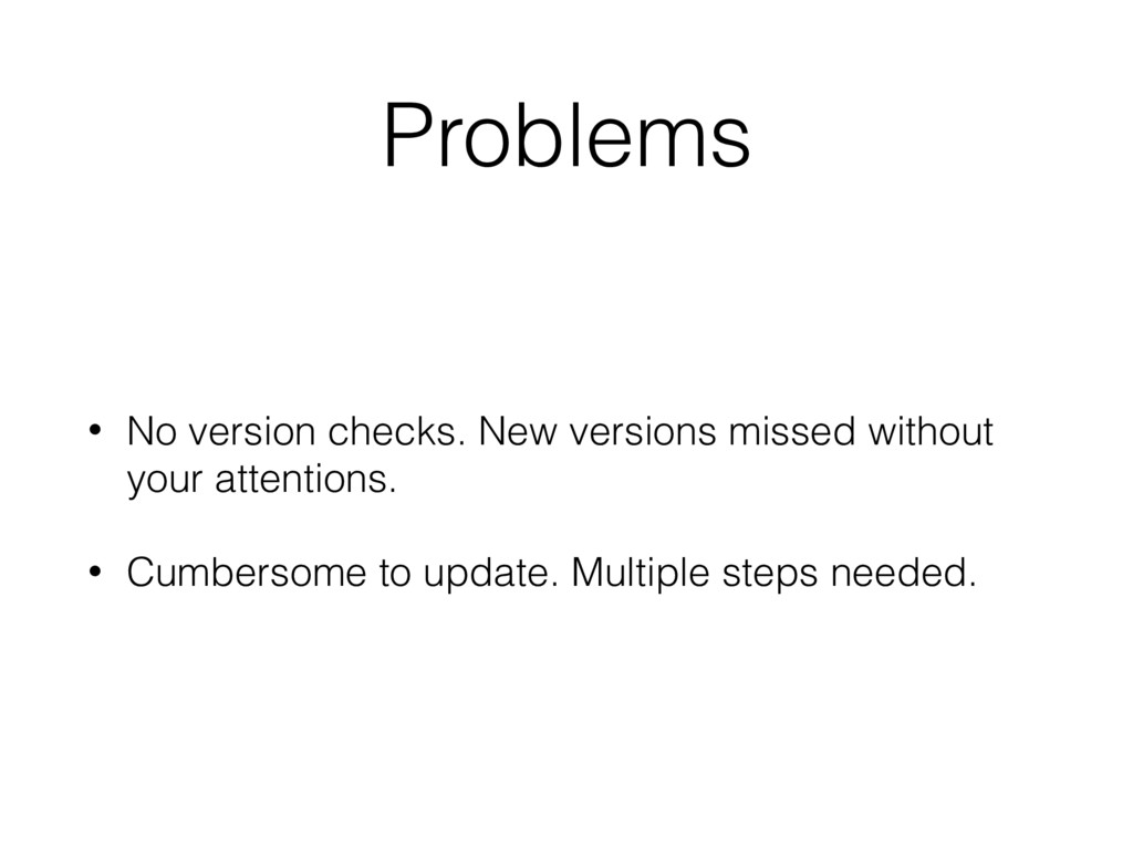 Problems • No version checks. New versions miss...