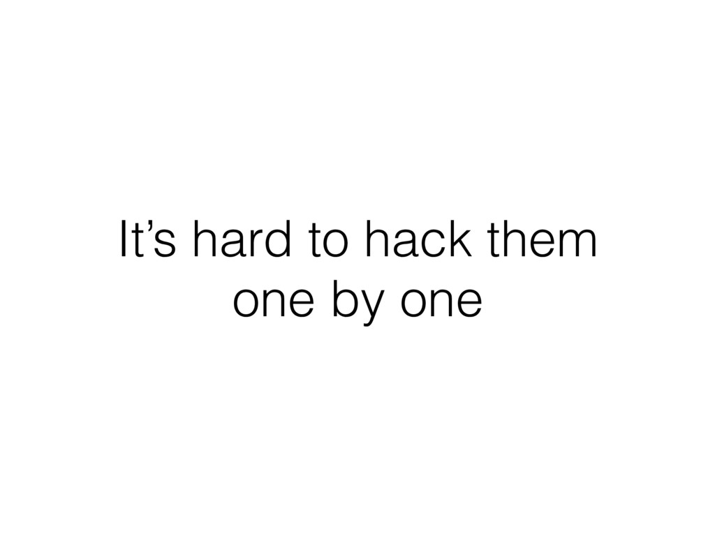 It's hard to hack them one by one