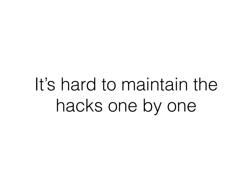 It's hard to maintain the hacks one by one