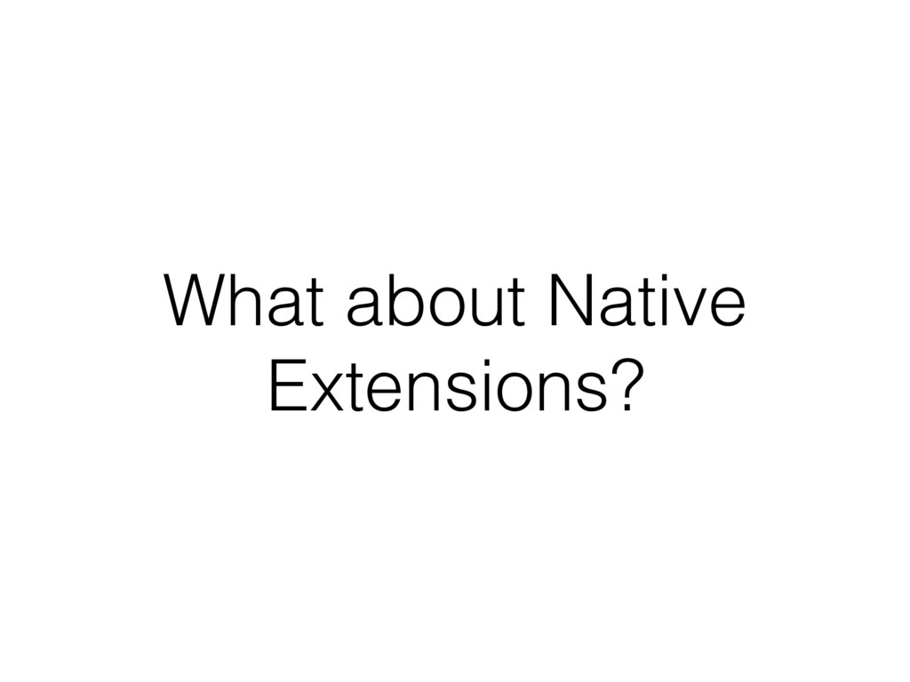 What about Native Extensions?