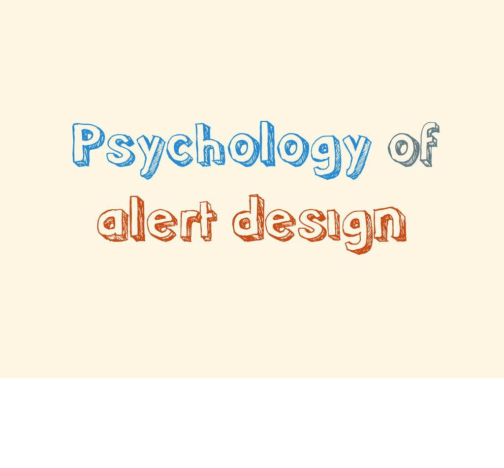 Psychology of alert design