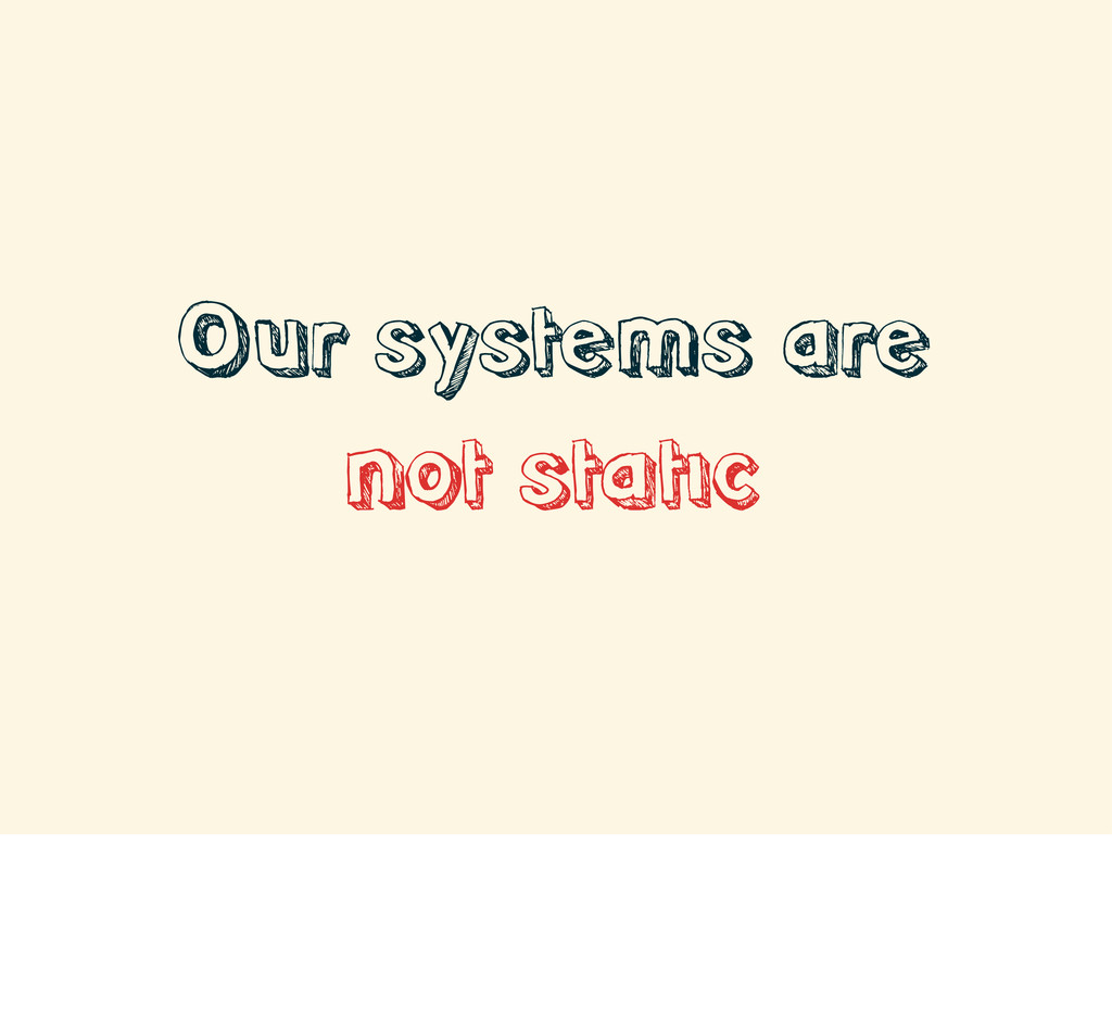 Our systems are not static