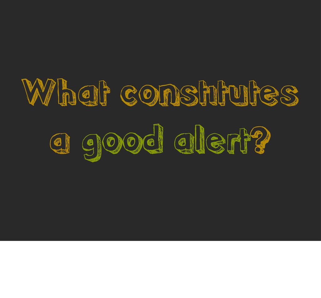 What constitutes a good alert?