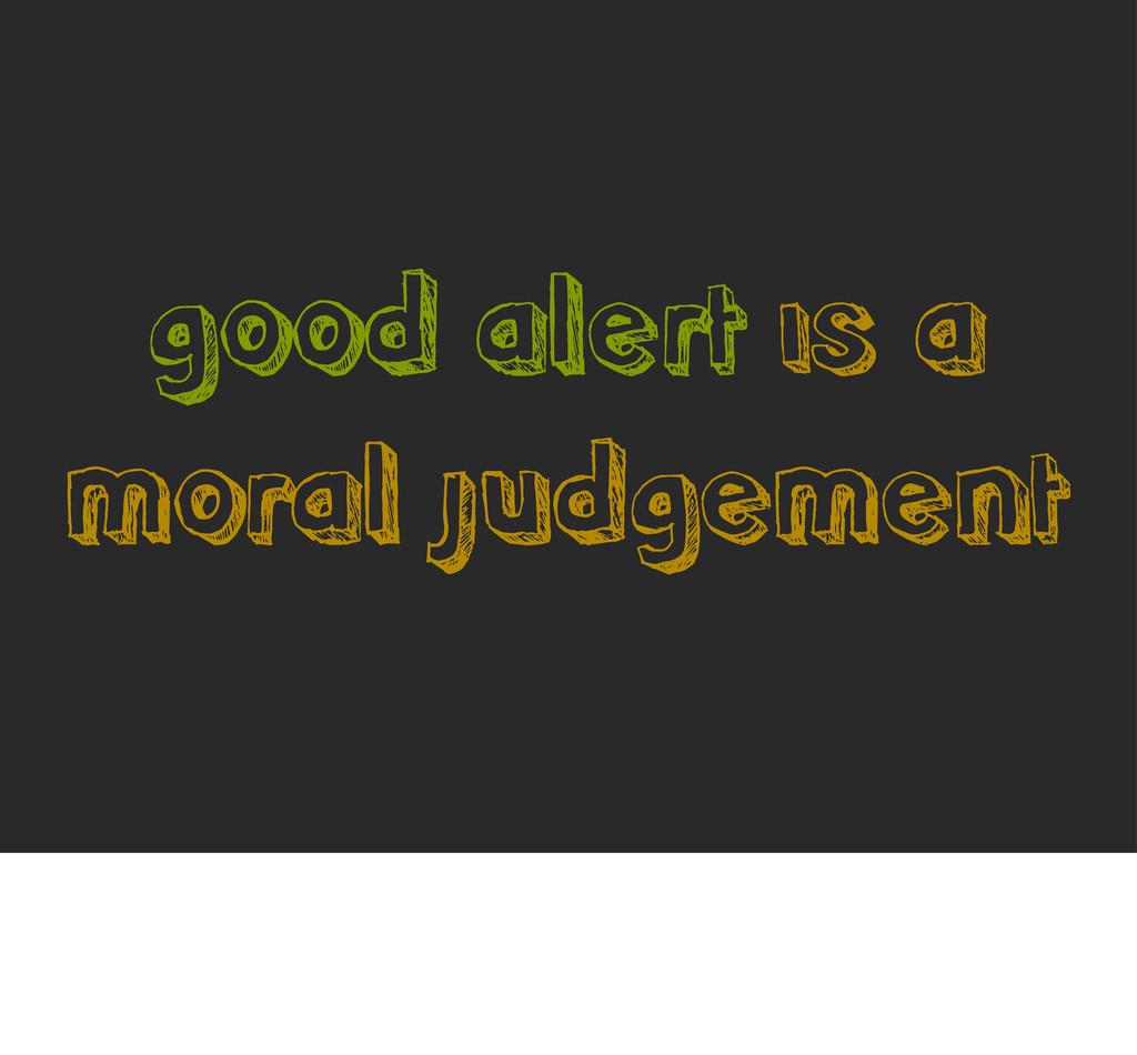 good alert is a moral judgement