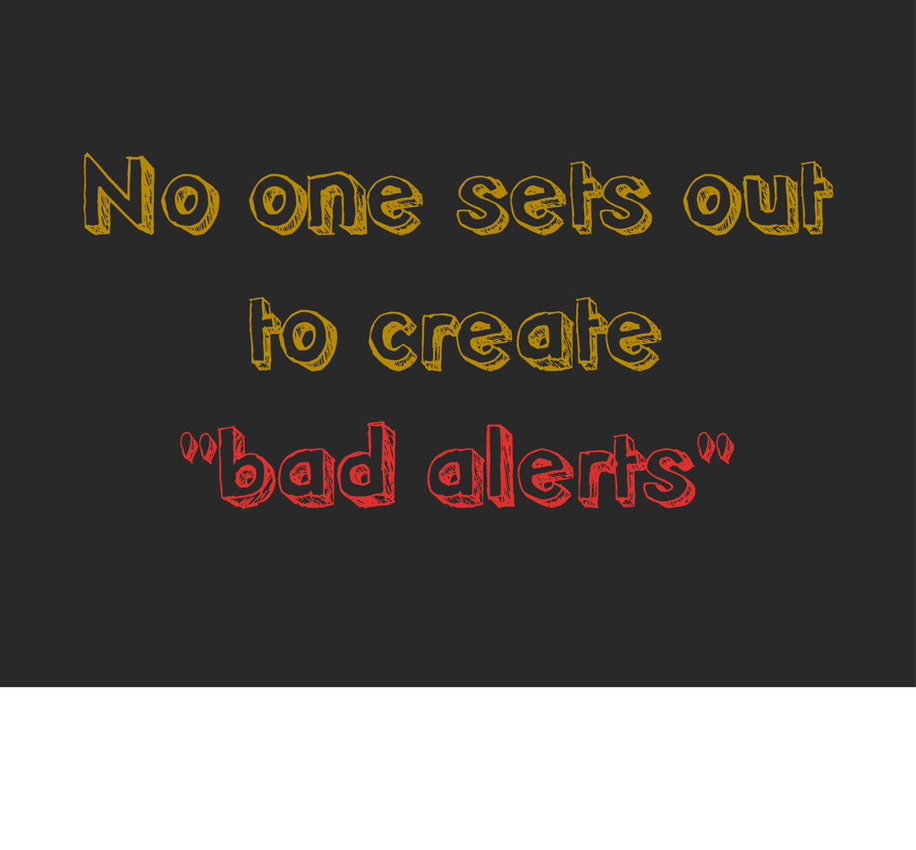 """No one sets out to create """"bad alerts"""""""