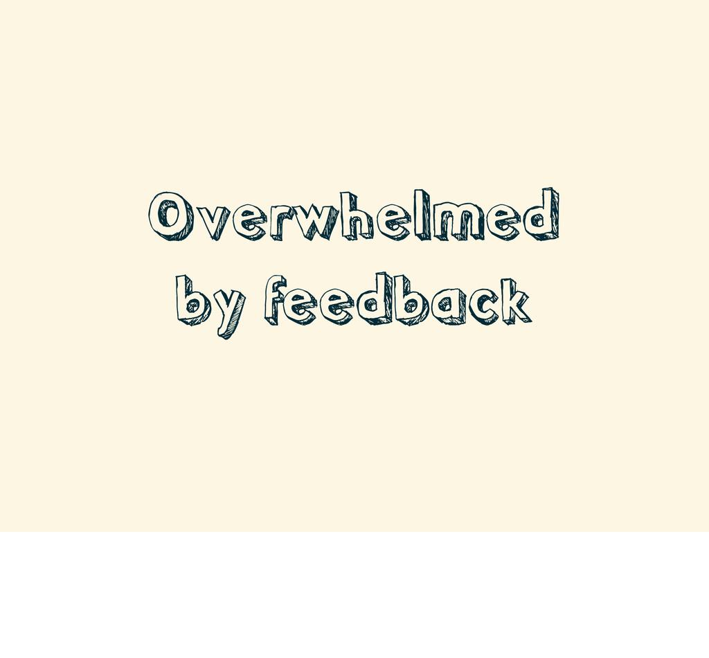 Overwhelmed by feedback