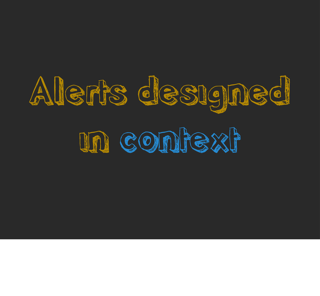 Alerts designed in context