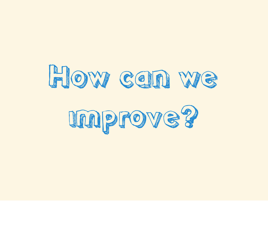 How can we improve?