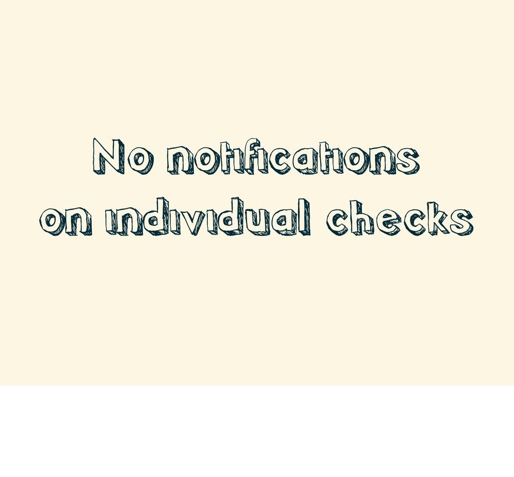 No notifications on individual checks